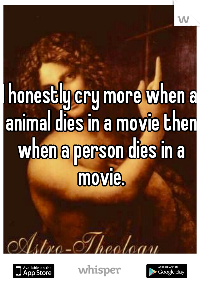 I honestly cry more when a animal dies in a movie then when a person dies in a movie.