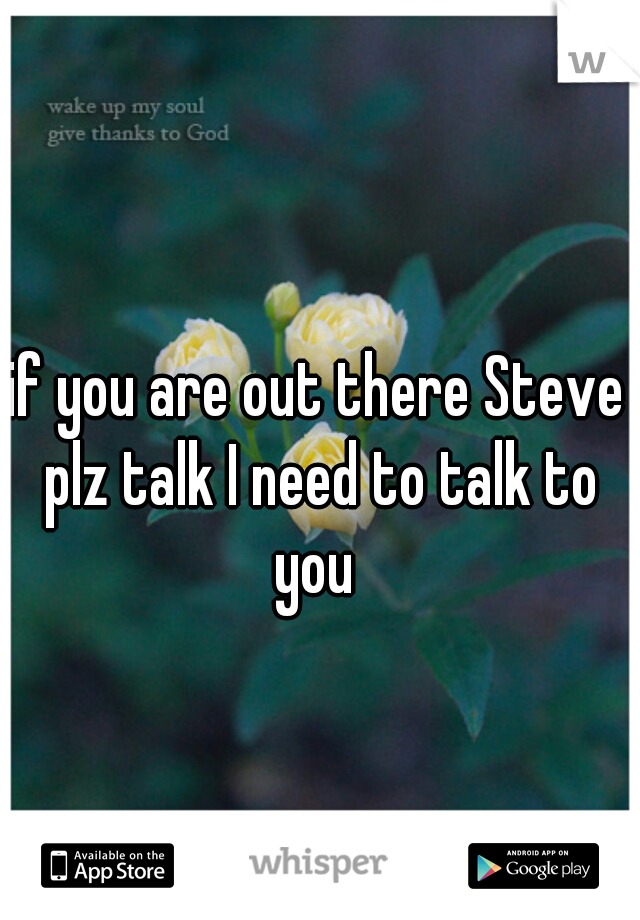 if you are out there Steve plz talk I need to talk to you