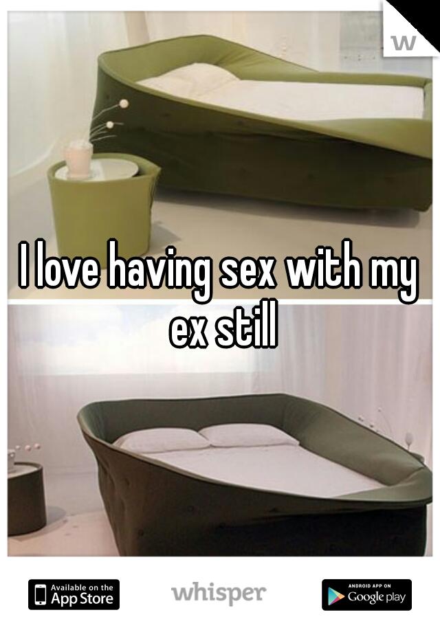 I love having sex with my ex still