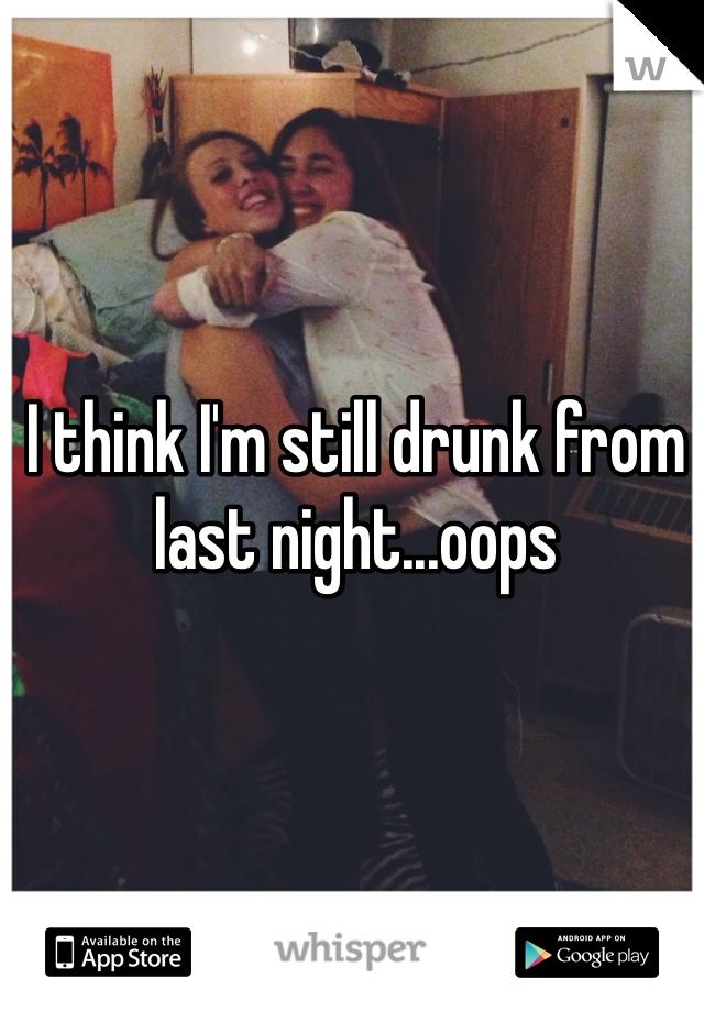 I think I'm still drunk from last night...oops