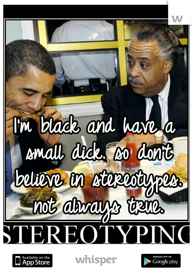 I'm black and have a small dick. so don't believe in stereotypes. not always true.