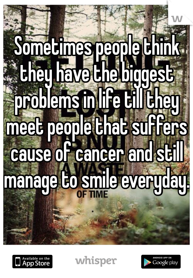 Sometimes people think they have the biggest problems in life till they meet people that suffers cause of cancer and still manage to smile everyday.