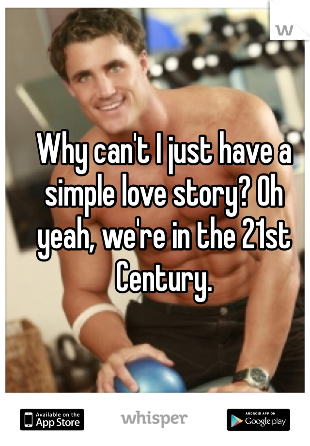 Why can't I just have a simple love story? Oh yeah, we're in the 21st Century.