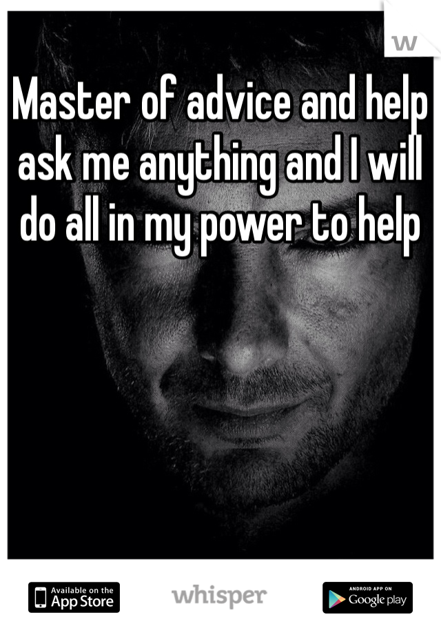 Master of advice and help ask me anything and I will do all in my power to help
