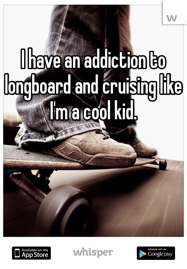 I have an addiction to longboard and cruising like I'm a cool kid.