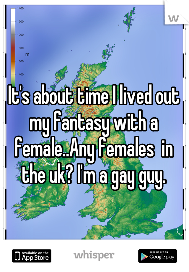 It's about time I lived out my fantasy with a female..Any females  in the uk? I'm a gay guy.