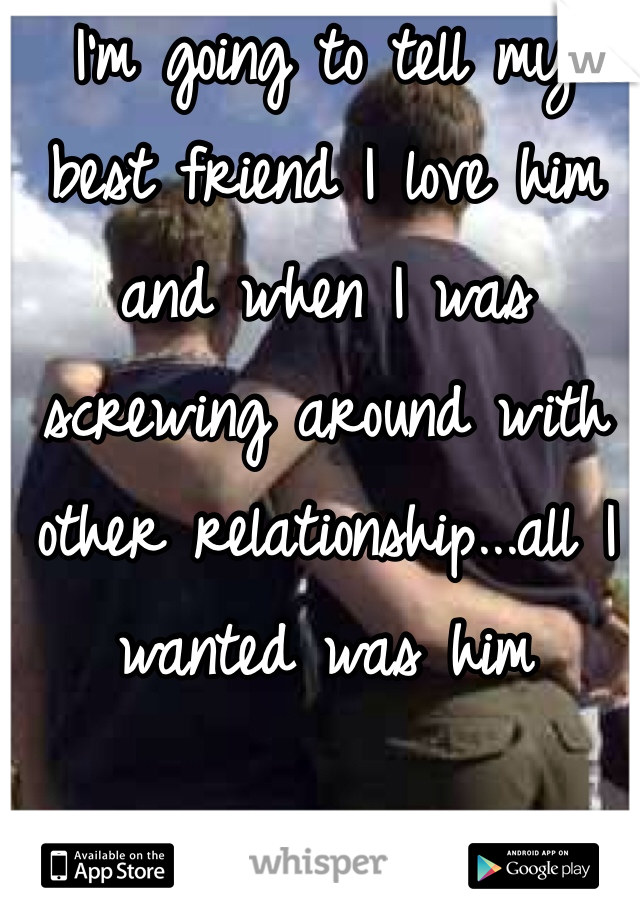 I'm going to tell my best friend I love him and when I was screwing around with other relationship...all I wanted was him