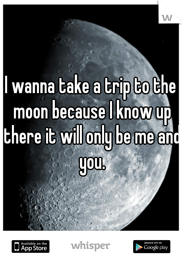 I wanna take a trip to the moon because I know up there it will only be me and you.