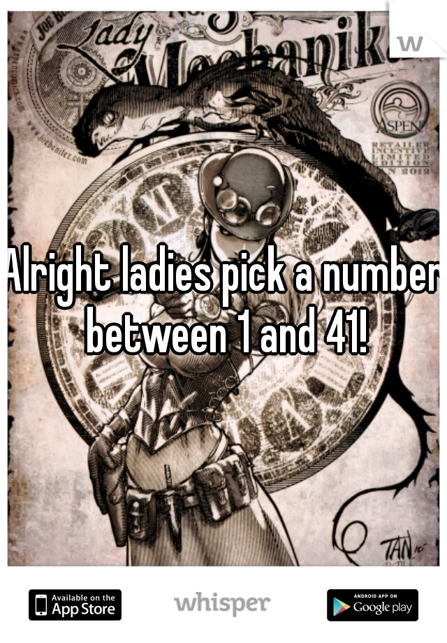 Alright ladies pick a number between 1 and 41!