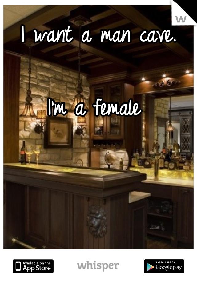 I want a man cave.   I'm a female