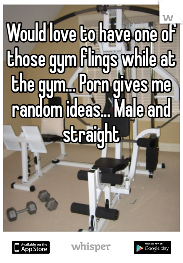 Would love to have one of those gym flings while at the gym... Porn gives me random ideas... Male and straight