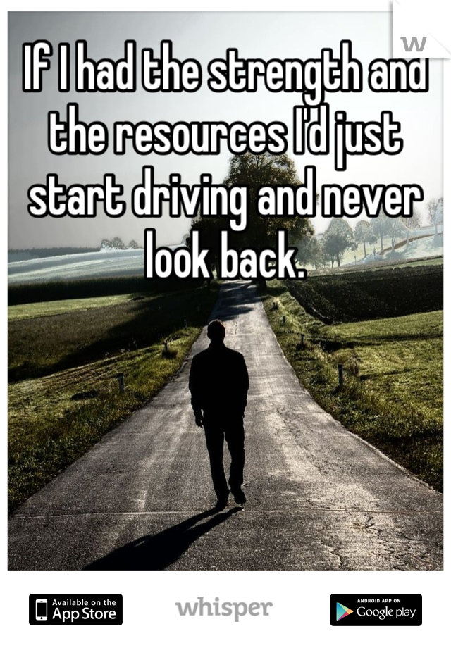 If I had the strength and the resources I'd just start driving and never look back.