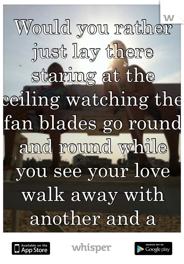 Would you rather just lay there staring at the ceiling watching the fan blades go round and round while you see your love walk away with another and a brighter smile