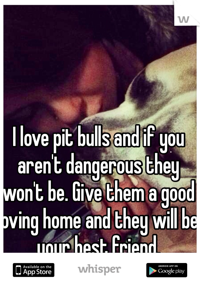 I love pit bulls and if you aren't dangerous they won't be. Give them a good loving home and they will be your best friend.