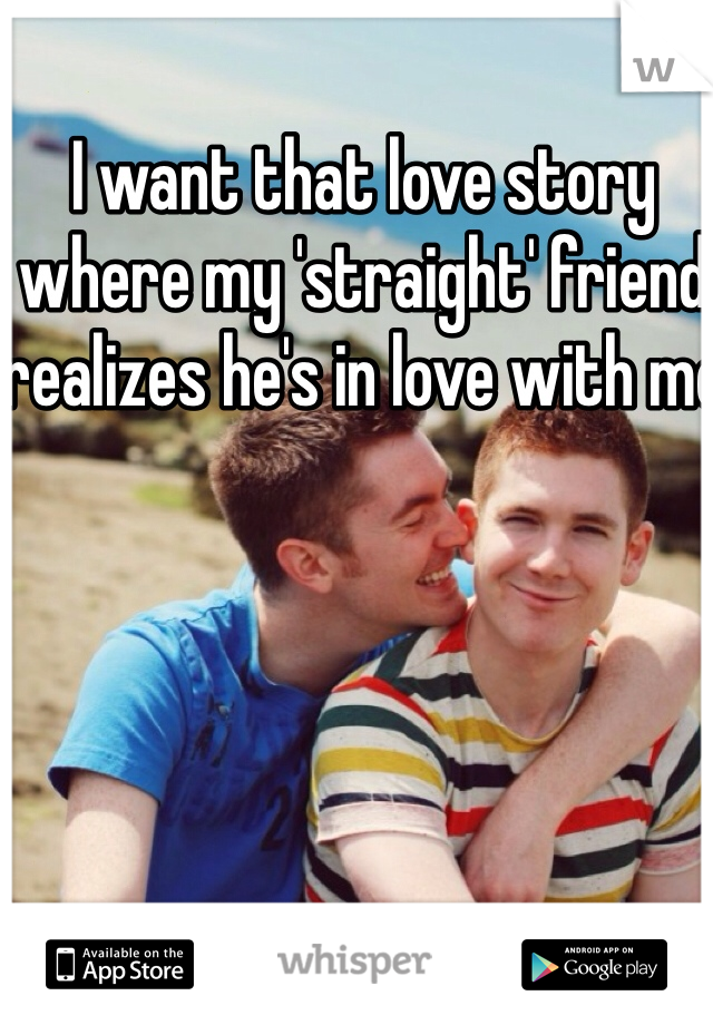 I want that love story where my 'straight' friend realizes he's in love with me