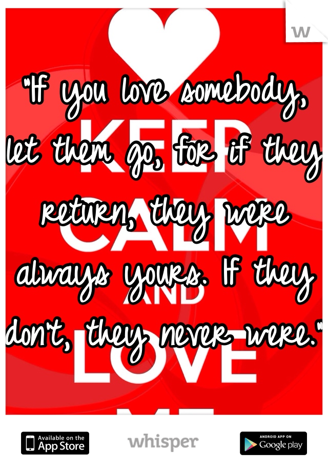 """""""If you love somebody, let them go, for if they return, they were always yours. If they don't, they never were."""""""