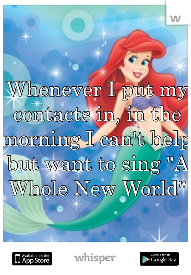 "Whenever I put my contacts in, in the morning I can't help but want to sing ""A Whole New World"""