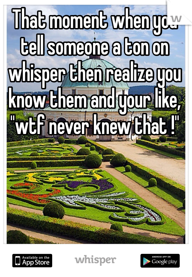 "That moment when you tell someone a ton on whisper then realize you know them and your like, ""wtf never knew that !"""