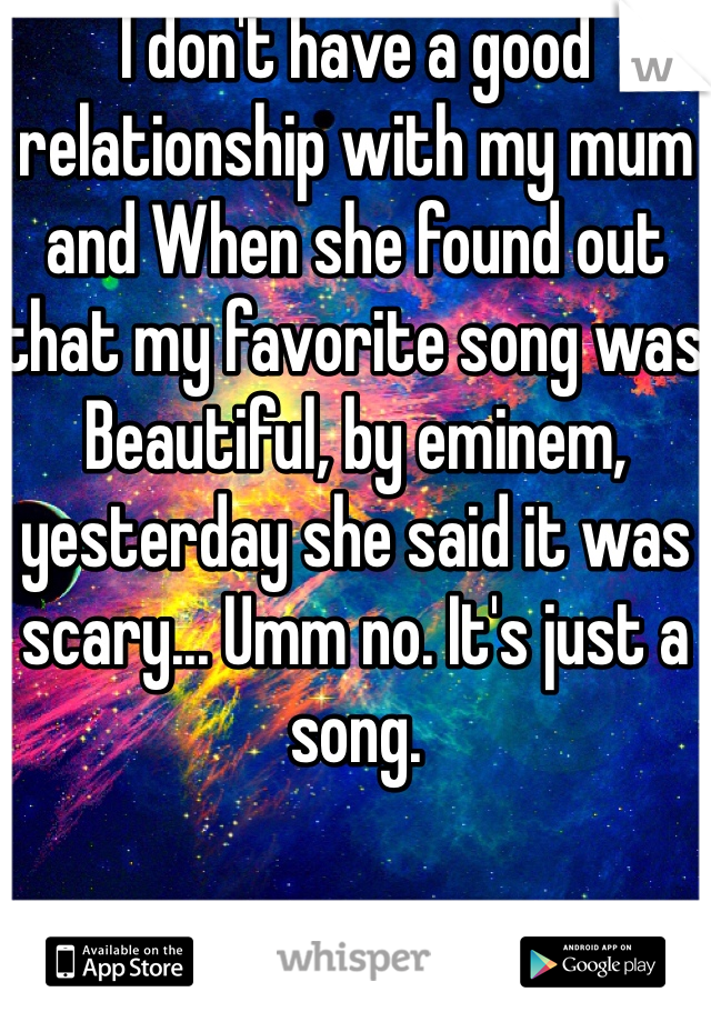 I don't have a good relationship with my mum and When she found out that my favorite song was Beautiful, by eminem, yesterday she said it was scary... Umm no. It's just a song.