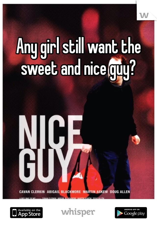 Any girl still want the sweet and nice guy?