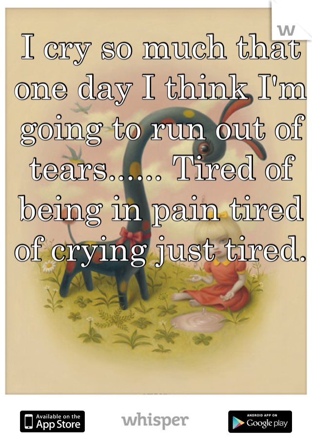 I cry so much that one day I think I'm going to run out of tears...... Tired of being in pain tired of crying just tired.