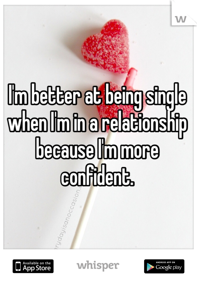 I'm better at being single when I'm in a relationship because I'm more confident.