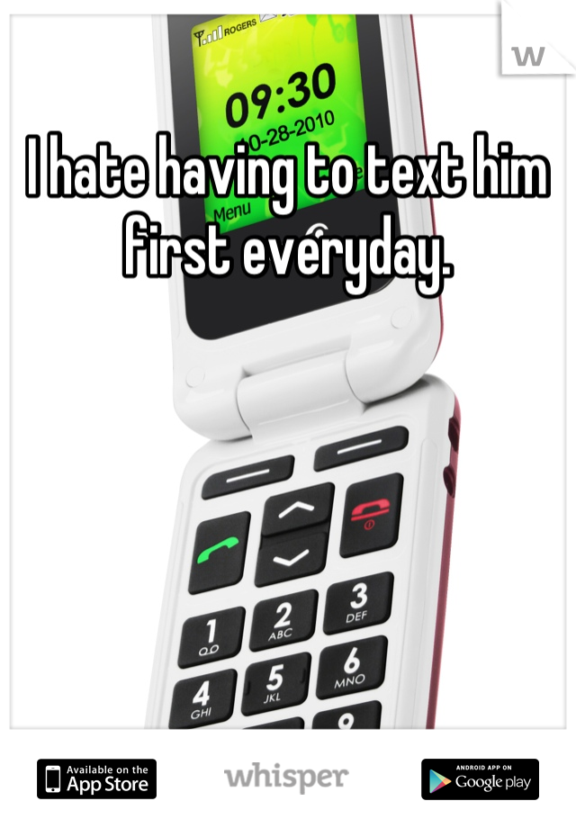 I hate having to text him first everyday.