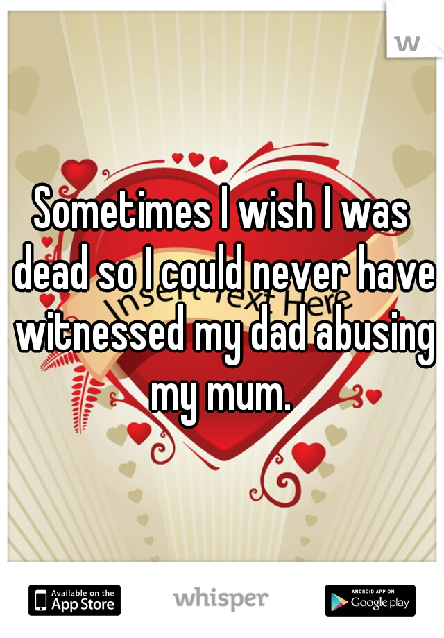 Sometimes I wish I was dead so I could never have witnessed my dad abusing my mum.