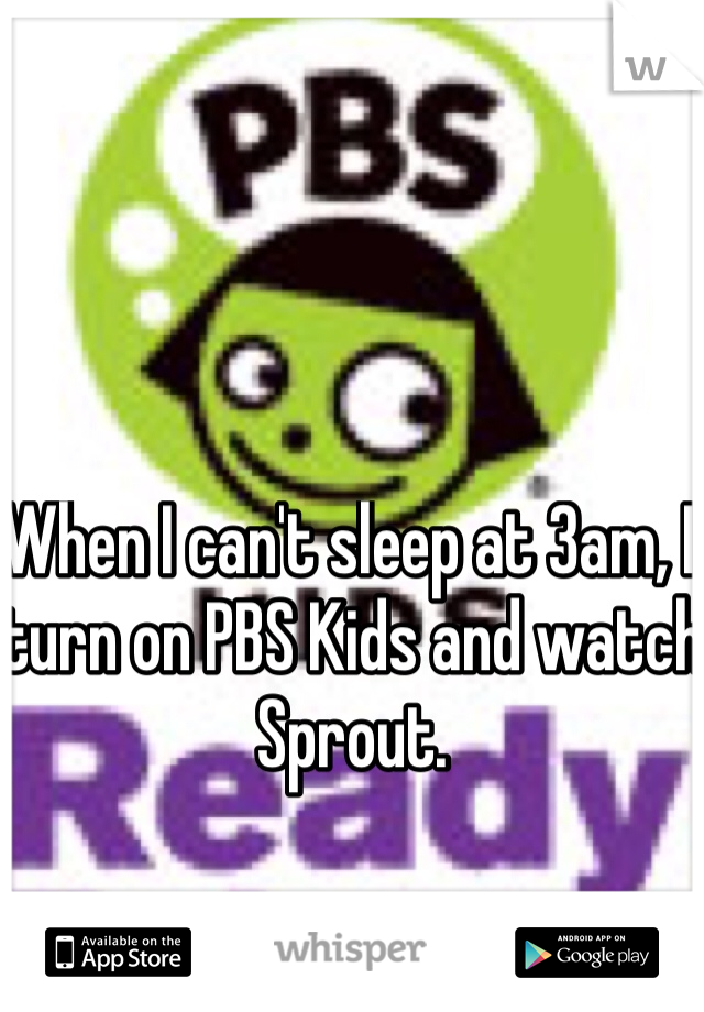 When I can't sleep at 3am, I turn on PBS Kids and watch Sprout.
