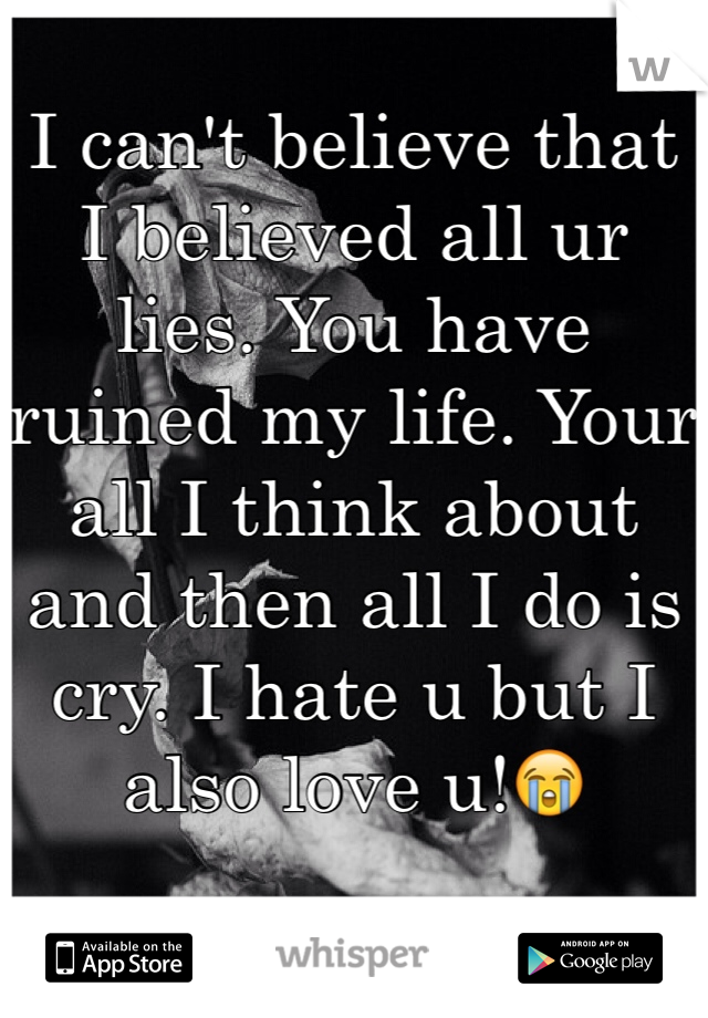 I can't believe that I believed all ur lies. You have ruined my life. Your all I think about and then all I do is cry. I hate u but I also love u!😭