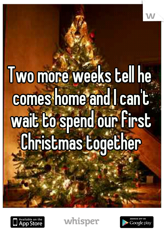 Two more weeks tell he comes home and I can't wait to spend our first Christmas together