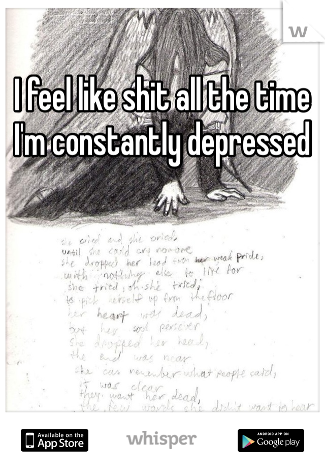 I feel like shit all the time  I'm constantly depressed