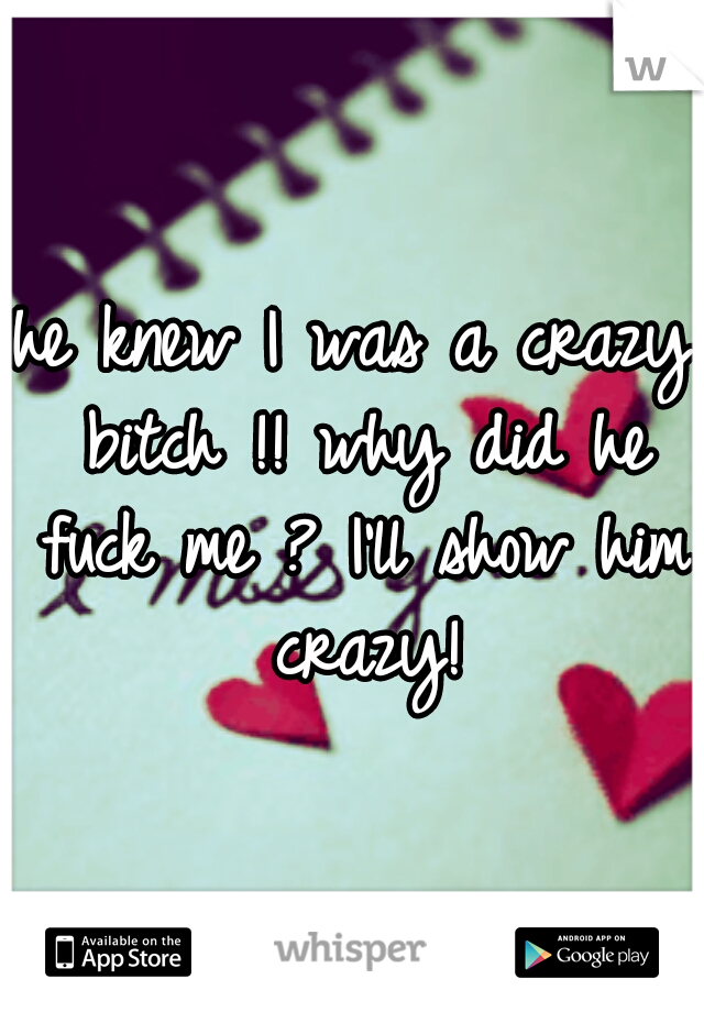 he knew I was a crazy bitch !! why did he fuck me ? I'll show him crazy!