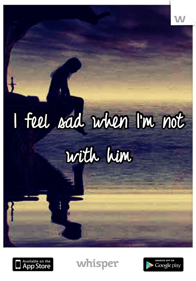 I feel sad when I'm not with him