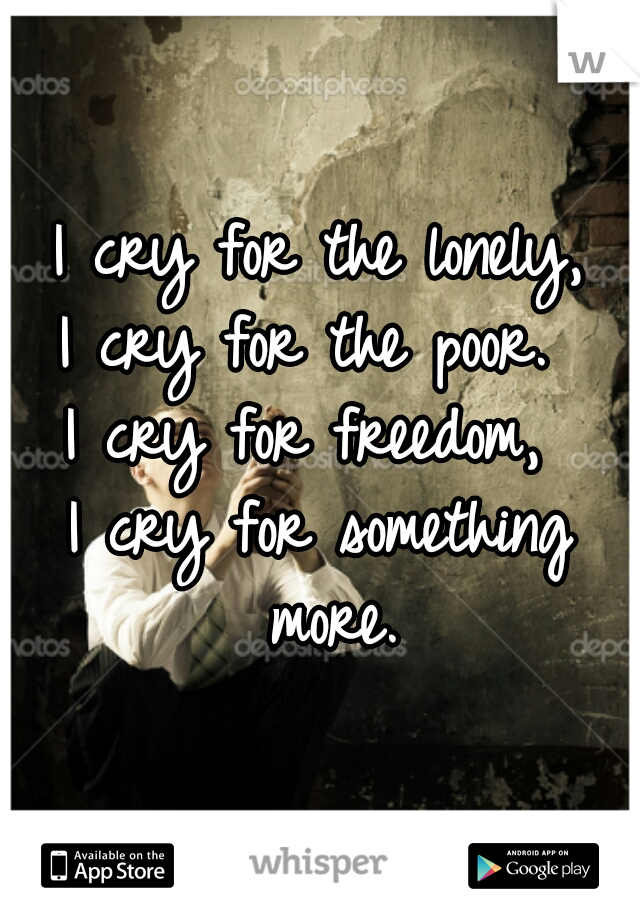 I cry for the lonely, I cry for the poor.  I cry for freedom,  I cry for something more.