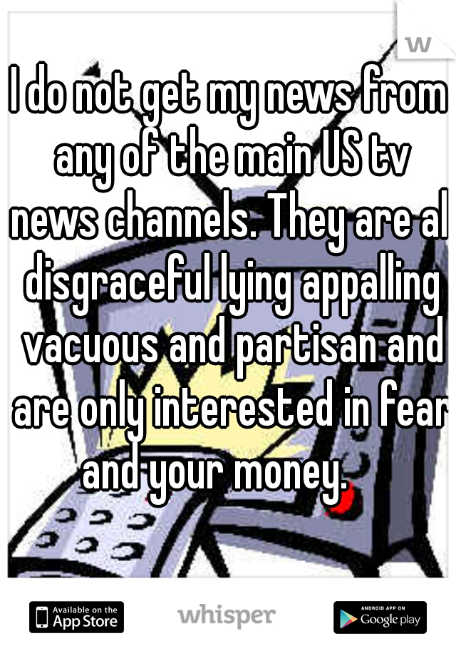 I do not get my news from any of the main US tv news channels. They are all disgraceful lying appalling vacuous and partisan and are only interested in fear and your money.