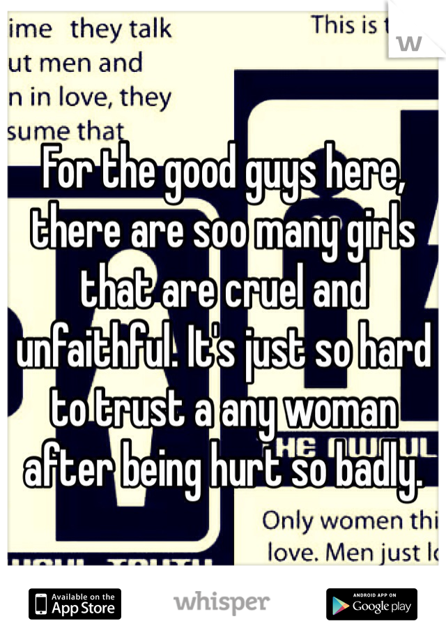 For the good guys here, there are soo many girls that are cruel and unfaithful. It's just so hard to trust a any woman after being hurt so badly.
