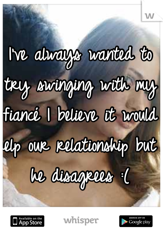 I've always wanted to try swinging with my fiancé I believe it would help our relationship but he disagrees :(
