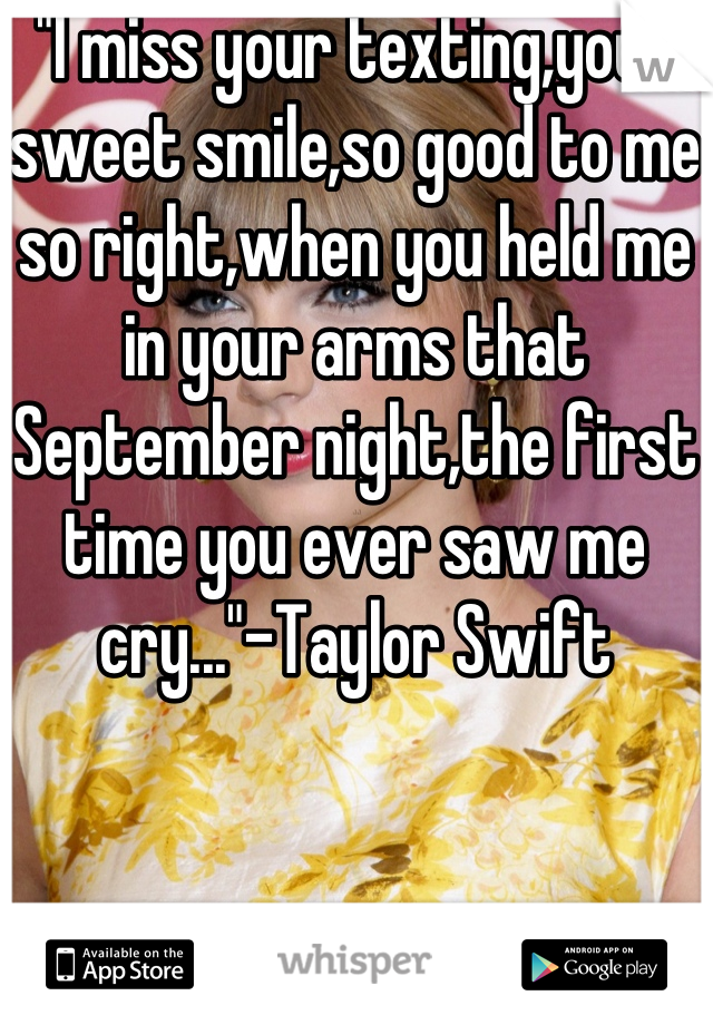 """""""I miss your texting,your sweet smile,so good to me so right,when you held me in your arms that September night,the first time you ever saw me cry...""""-Taylor Swift"""