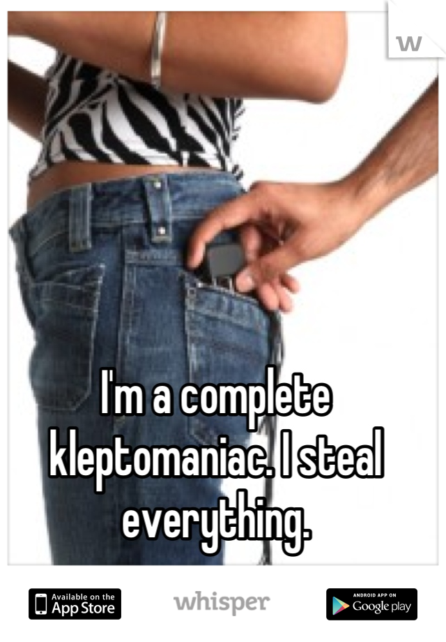 I'm a complete kleptomaniac. I steal everything.