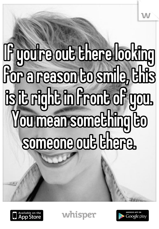 If you're out there looking for a reason to smile, this is it right in front of you. You mean something to someone out there.