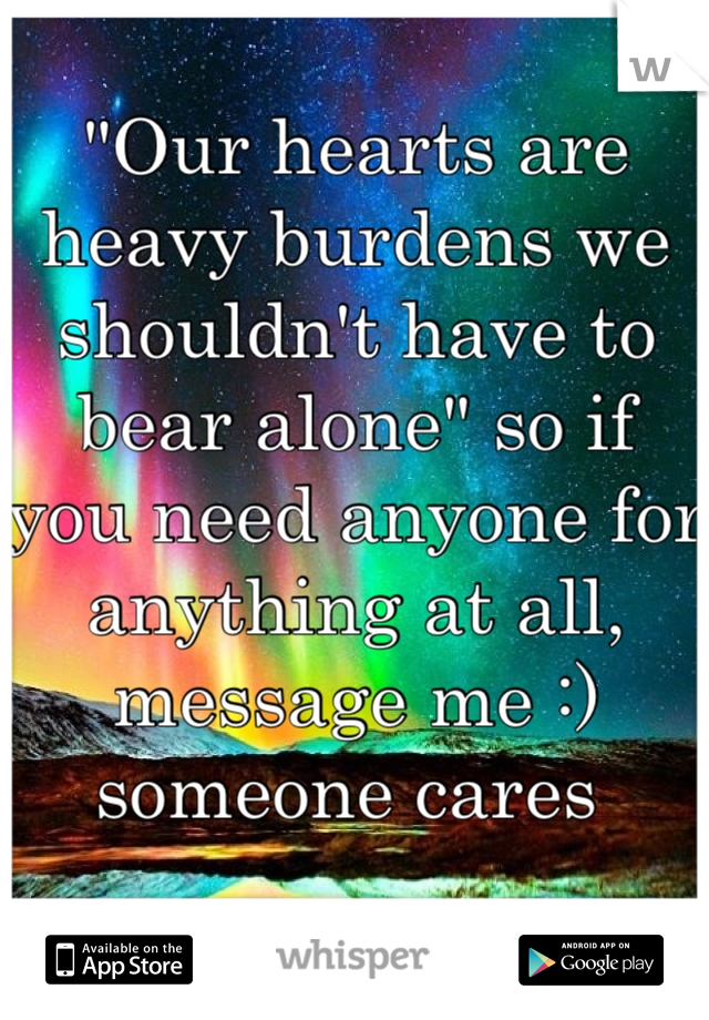 """Our hearts are heavy burdens we shouldn't have to bear alone"" so if you need anyone for anything at all, message me :)  someone cares"