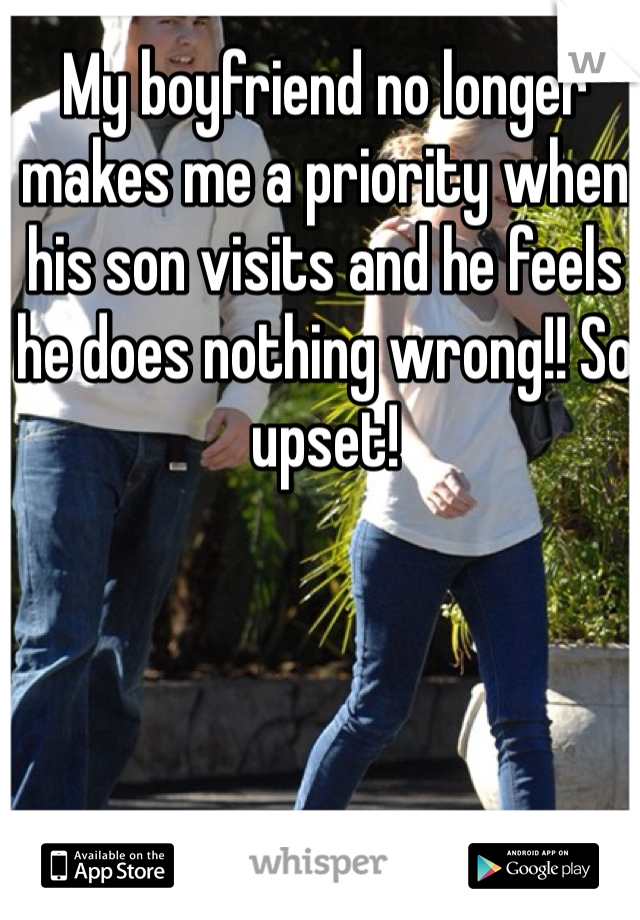 My boyfriend no longer makes me a priority when his son visits and he feels he does nothing wrong!! So upset!