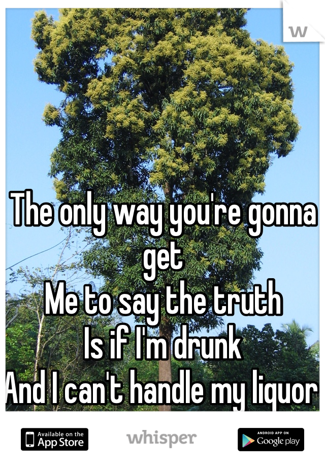 The only way you're gonna get  Me to say the truth Is if I'm drunk And I can't handle my liquor