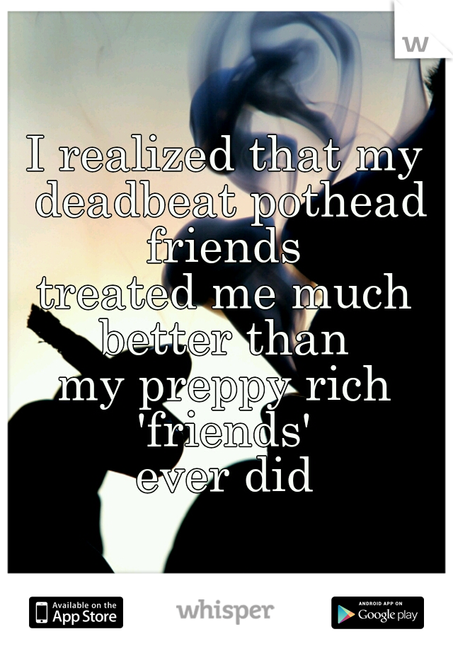 I realized that my deadbeat pothead friends  treated me much better than  my preppy rich 'friends'  ever did