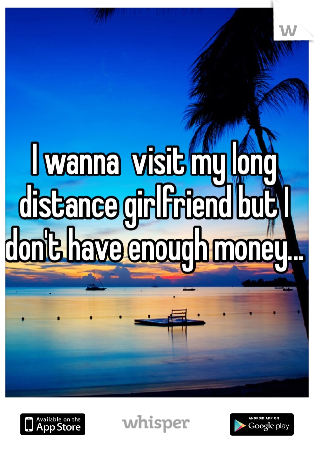 I wanna  visit my long distance girlfriend but I don't have enough money...
