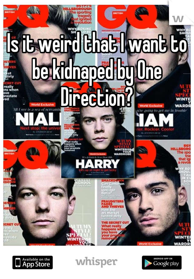 Is it weird that I want to be kidnaped by One Direction?