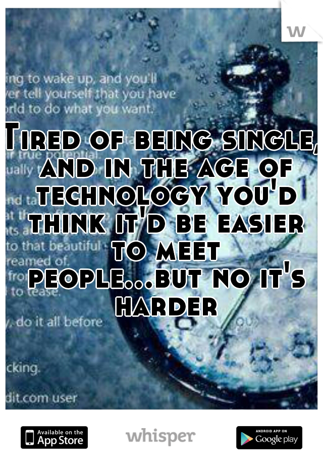 Tired of being single, and in the age of technology you'd think it'd be easier to meet people...but no it's harder