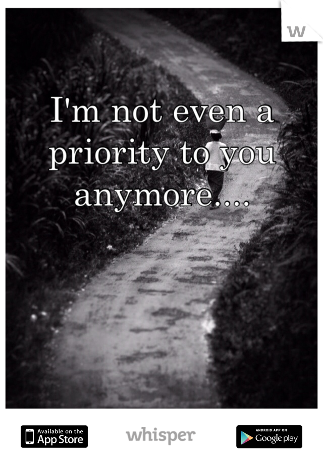 I'm not even a priority to you anymore....