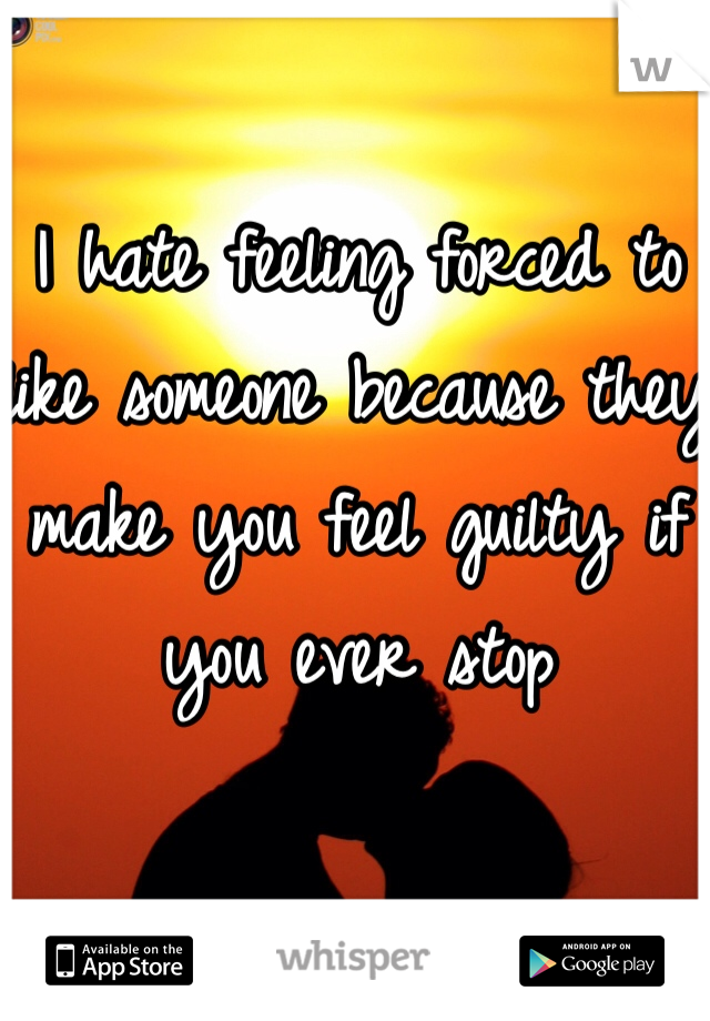 I hate feeling forced to like someone because they make you feel guilty if you ever stop